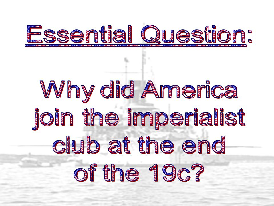 Essential Question: Why did America join the imperialist club at the end of the 19c