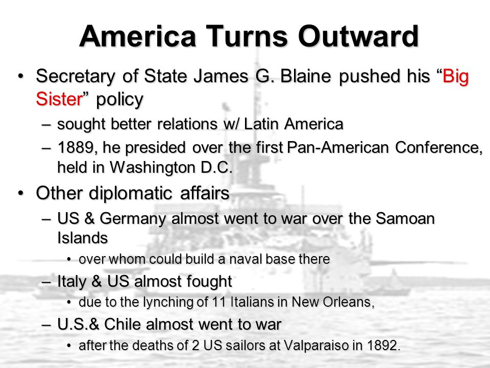 America Turns Outward Secretary of State James G. Blaine pushed his Big Sister policy. sought better relations w/ Latin America.