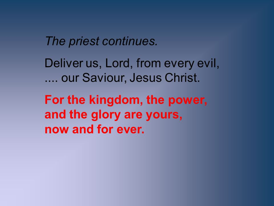 The priest continues. Deliver us, Lord, from every evil, .... our Saviour, Jesus Christ.