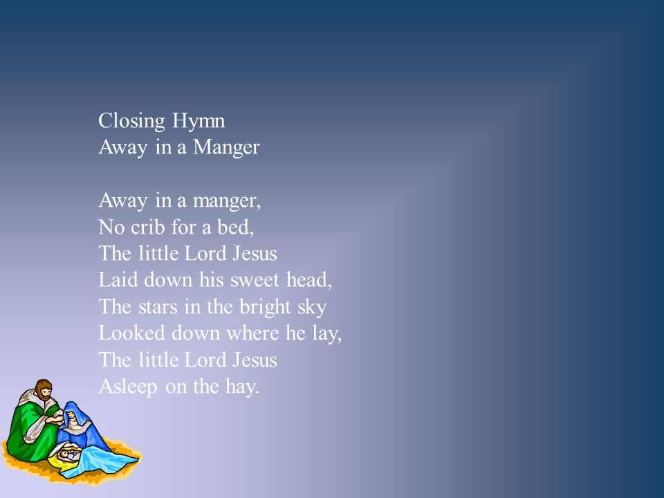 Closing Hymn Away in a Manger. Away in a manger, No crib for a bed, The little Lord Jesus. Laid down his sweet head,