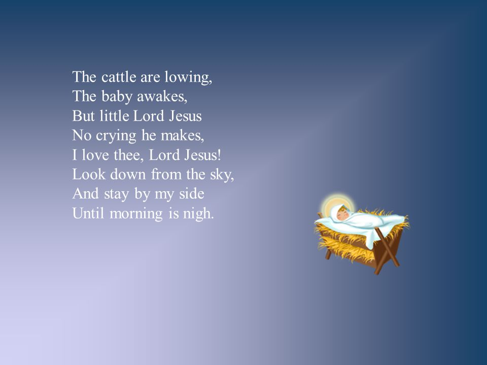 The cattle are lowing, The baby awakes, But little Lord Jesus. No crying he makes, I love thee, Lord Jesus!