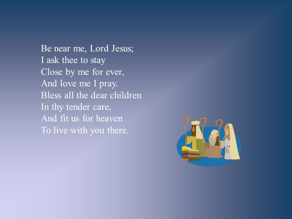 Be near me, Lord Jesus; I ask thee to stay. Close by me for ever, And love me I pray. Bless all the dear children.