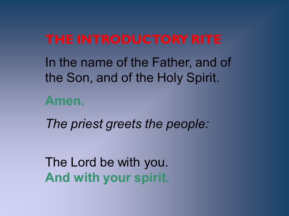 THE INTRODUCTORY RITE In the name of the Father, and of the Son, and of the Holy Spirit. Amen. The priest greets the people: