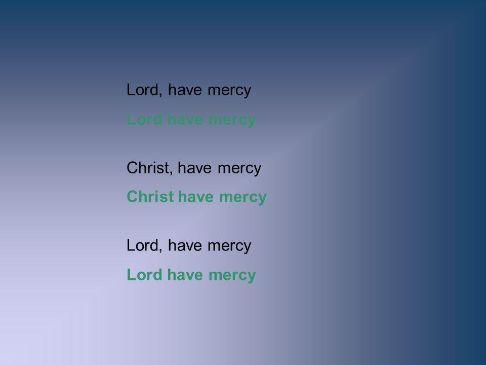 Lord, have mercy Lord have mercy Christ, have mercy Christ have mercy