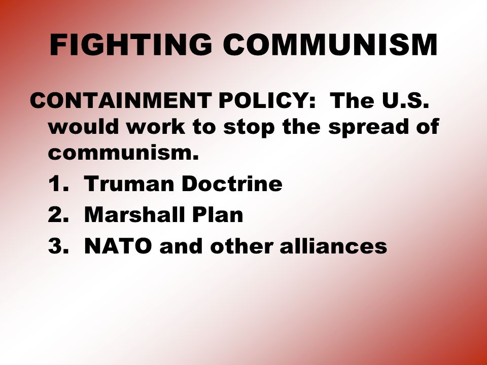 FIGHTING COMMUNISM CONTAINMENT POLICY: The U.S. would work to stop the spread of communism. 1. Truman Doctrine.