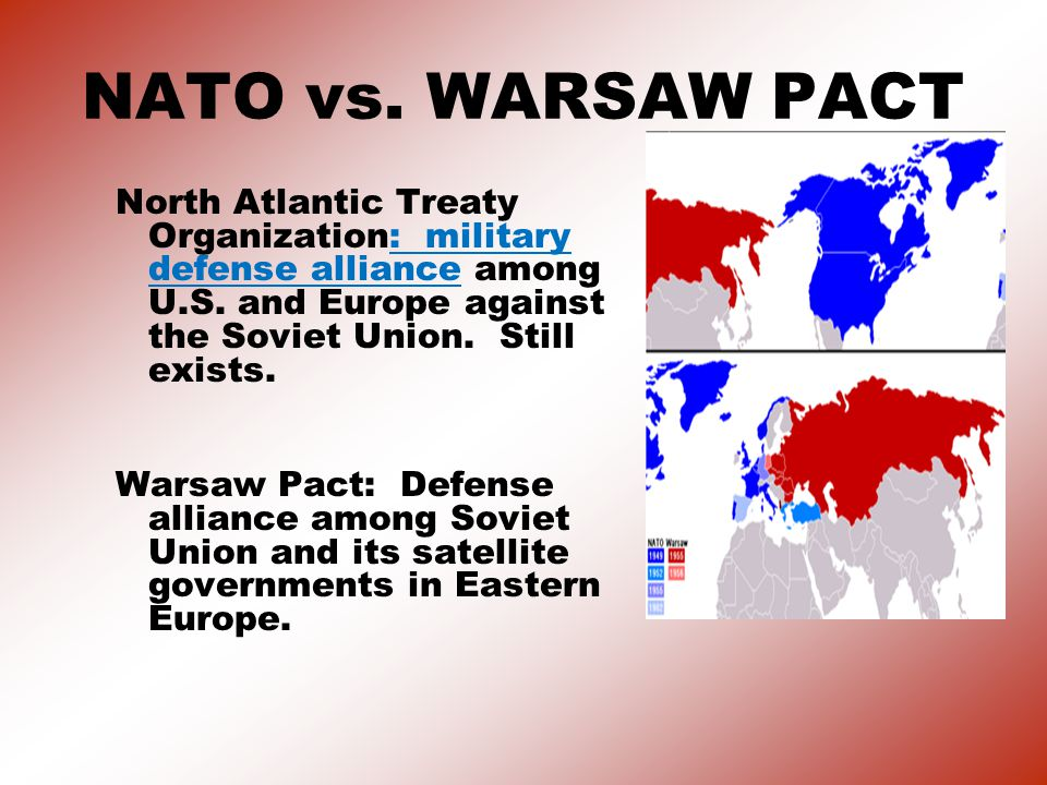 NATO vs. WARSAW PACT North Atlantic Treaty Organization: military defense alliance among U.S. and Europe against the Soviet Union. Still exists.