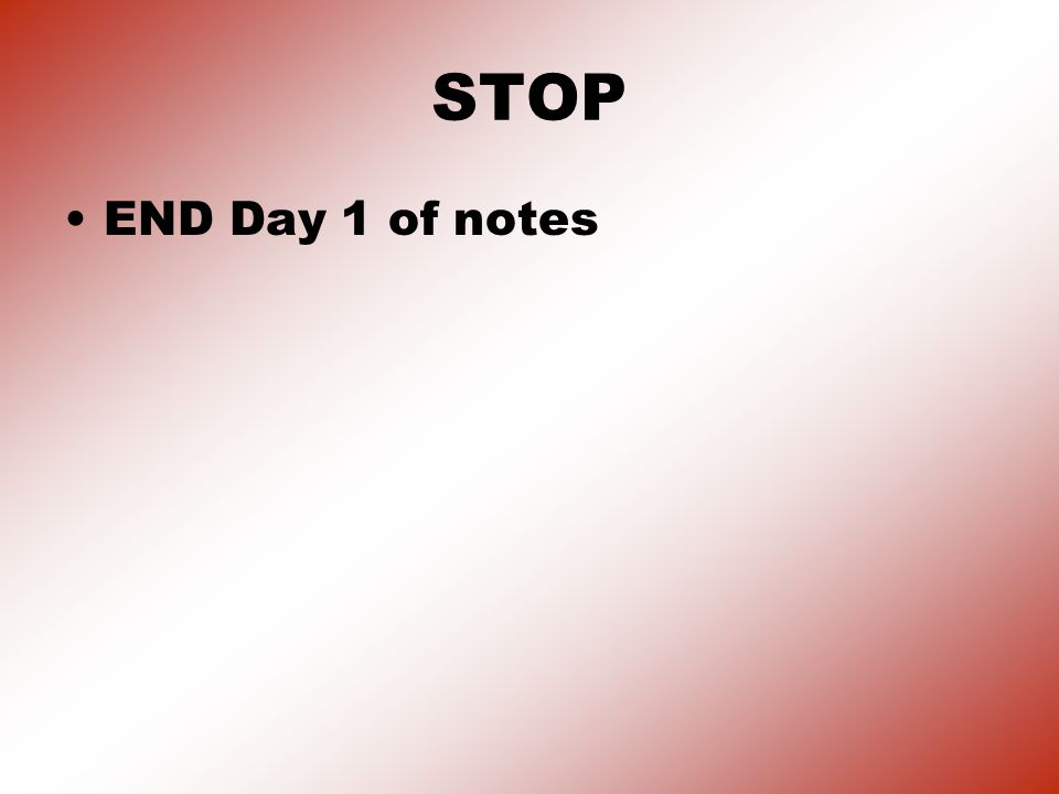STOP END Day 1 of notes