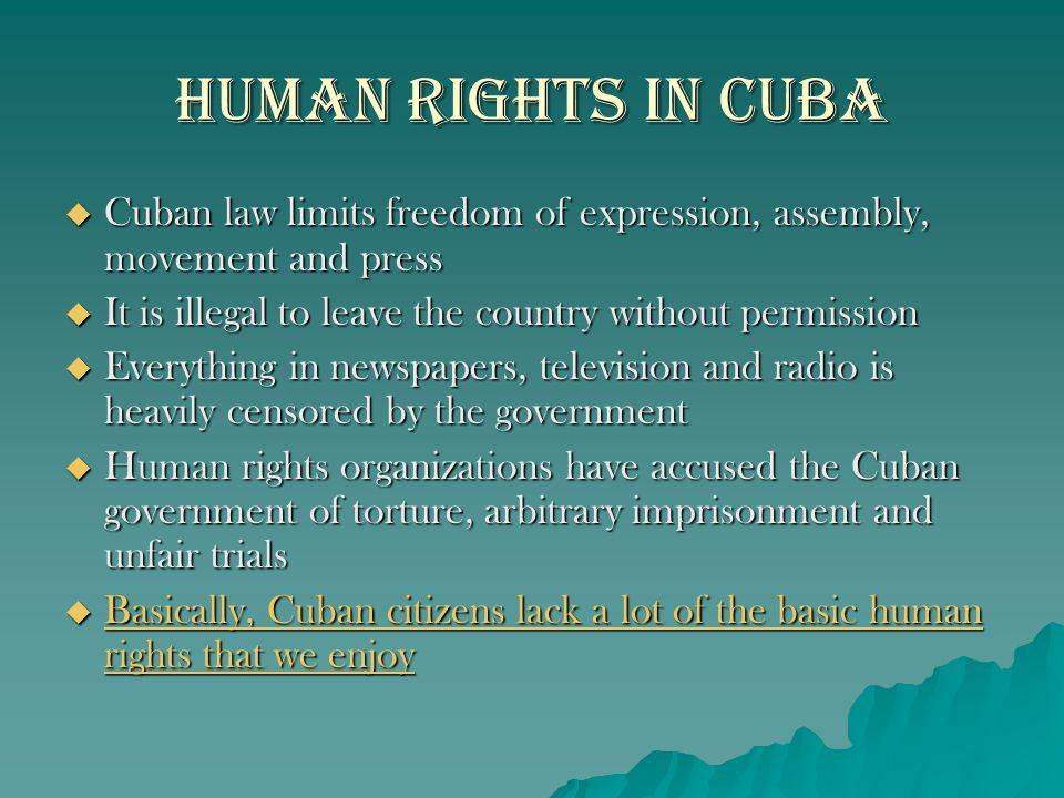 Human Rights in Cuba Cuban law limits freedom of expression, assembly, movement and press. It is illegal to leave the country without permission.