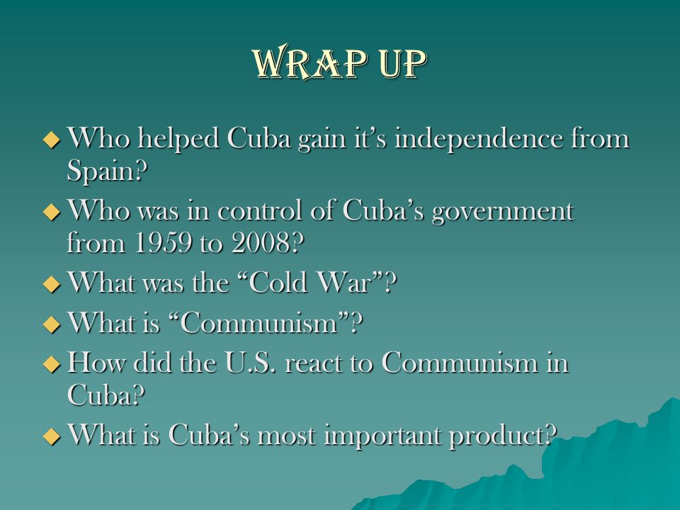 Wrap Up Who helped Cuba gain it's independence from Spain