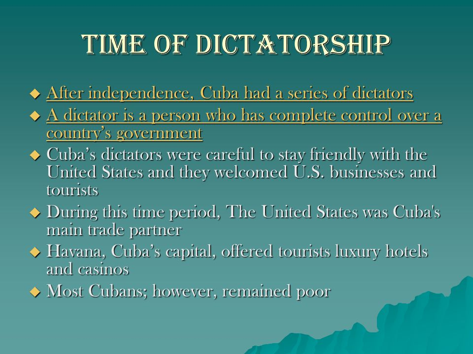 Time of Dictatorship After independence, Cuba had a series of dictators. A dictator is a person who has complete control over a country's government.