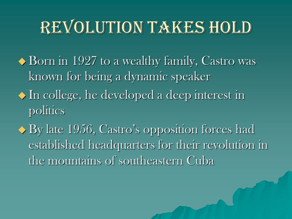 Revolution takes Hold Born in 1927 to a wealthy family, Castro was known for being a dynamic speaker.