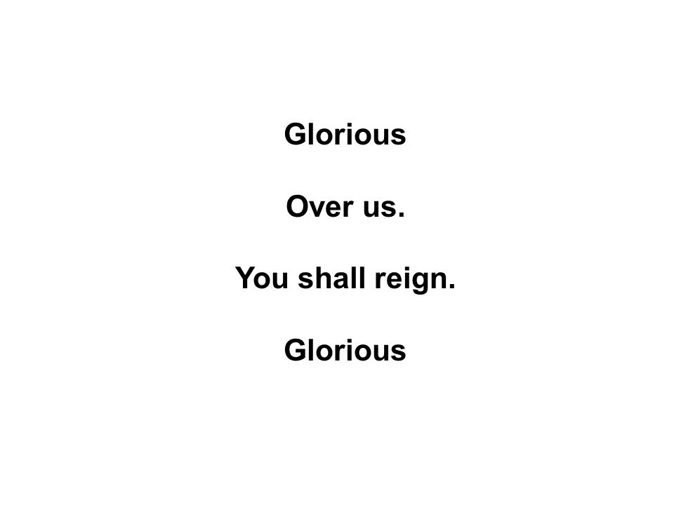 Glorious Over us. You shall reign. Glorious