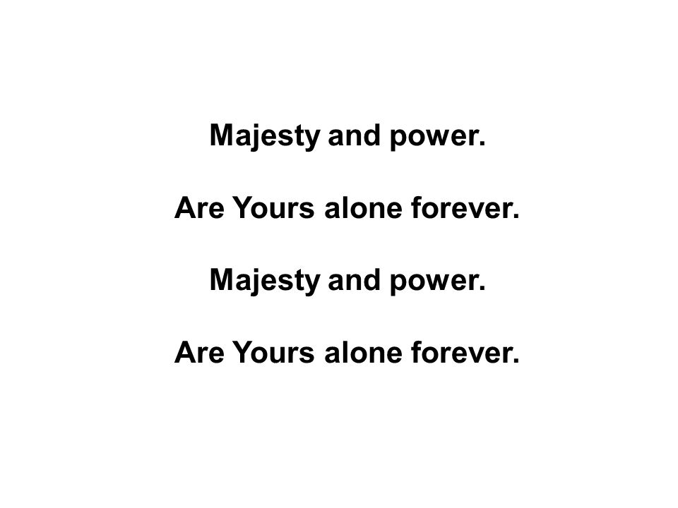 Majesty and power. Are Yours alone forever.
