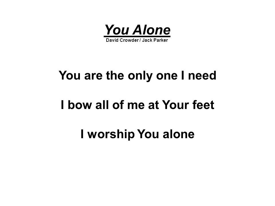 You Alone You are the only one I need I bow all of me at Your feet