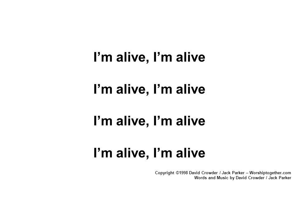 I'm alive, I'm alive Copyright ©1998 David Crowder / Jack Parker – Worshiptogether.com.
