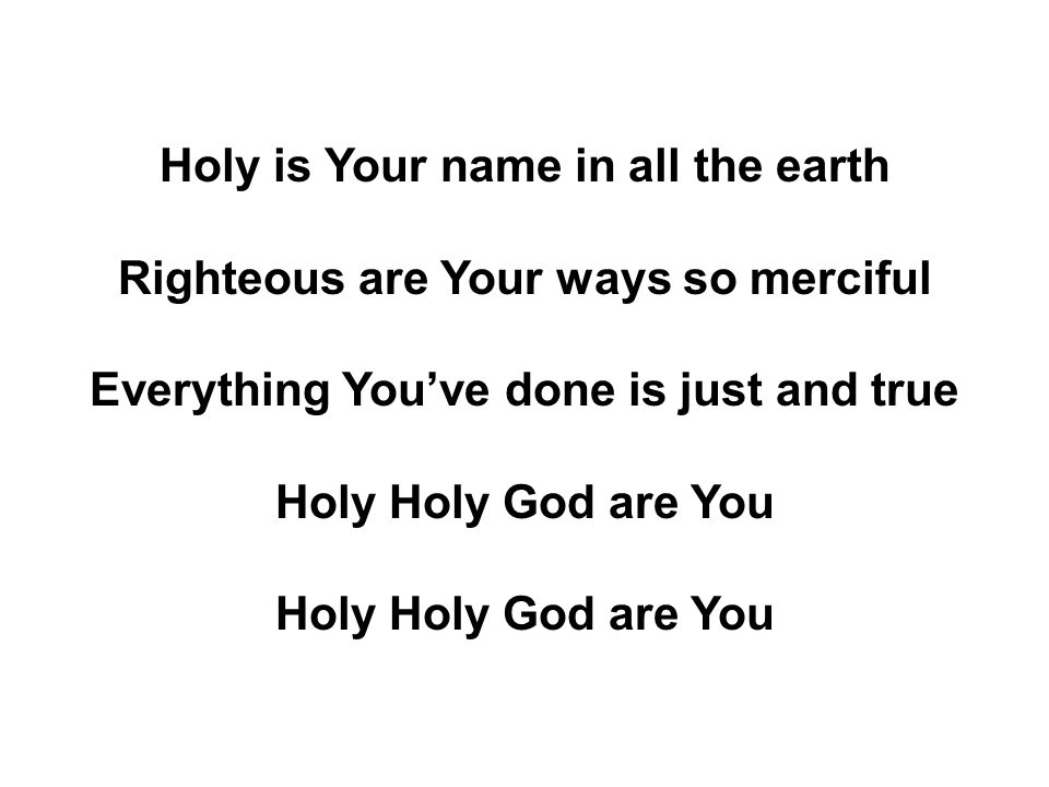 Holy is Your name in all the earth Righteous are Your ways so merciful