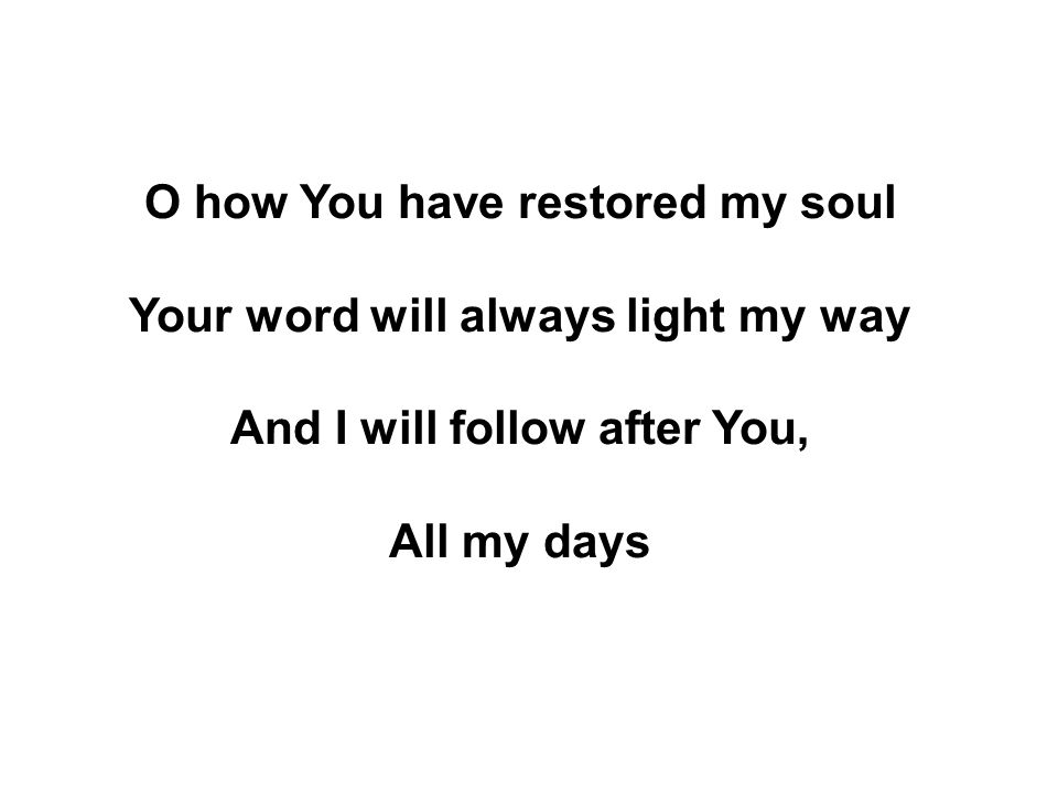 O how You have restored my soul Your word will always light my way
