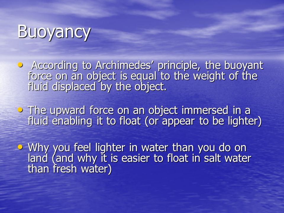 Buoyancy According to Archimedes' principle, the buoyant force on an object is equal to the weight of the fluid displaced by the object.