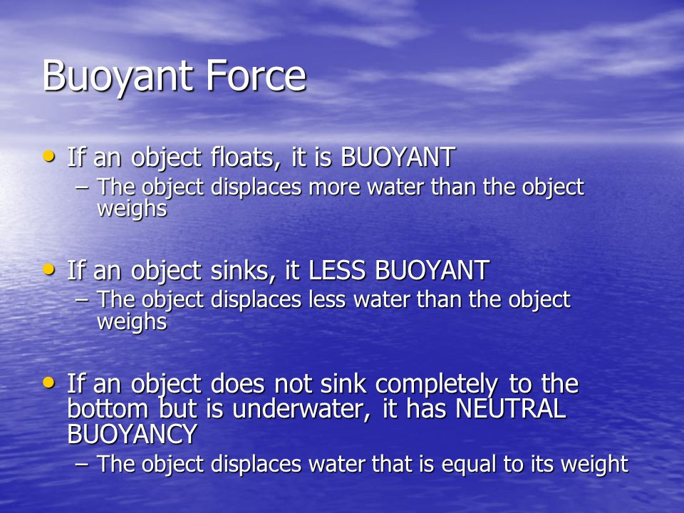Buoyant Force If an object floats, it is BUOYANT