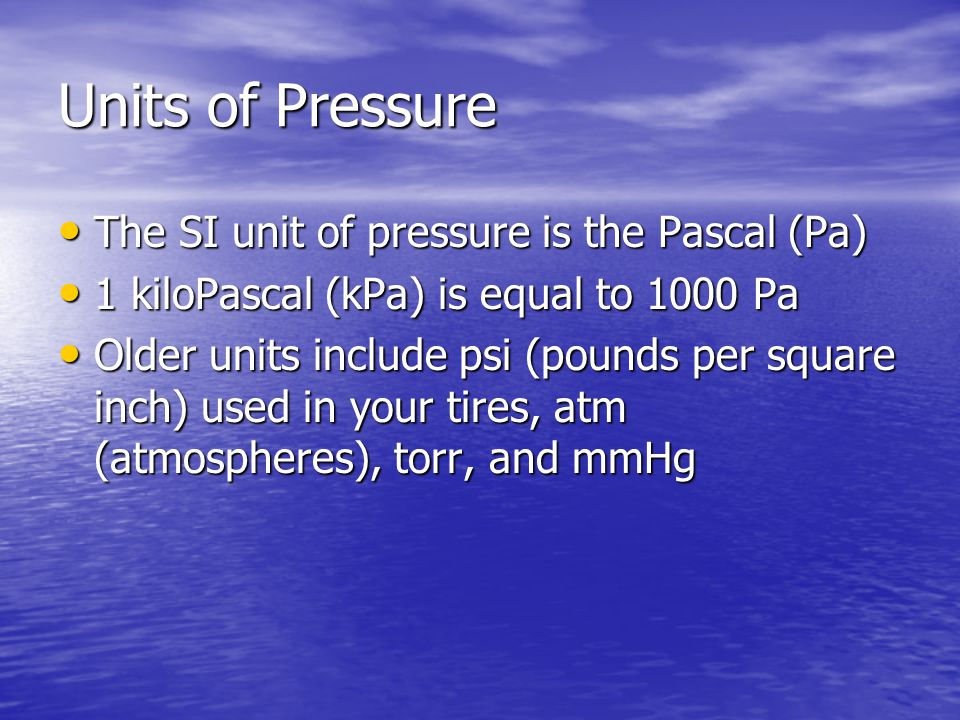 Units of Pressure The SI unit of pressure is the Pascal (Pa)