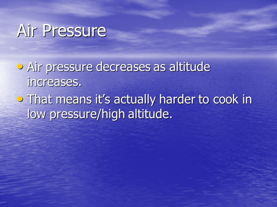 Air Pressure Air pressure decreases as altitude increases.