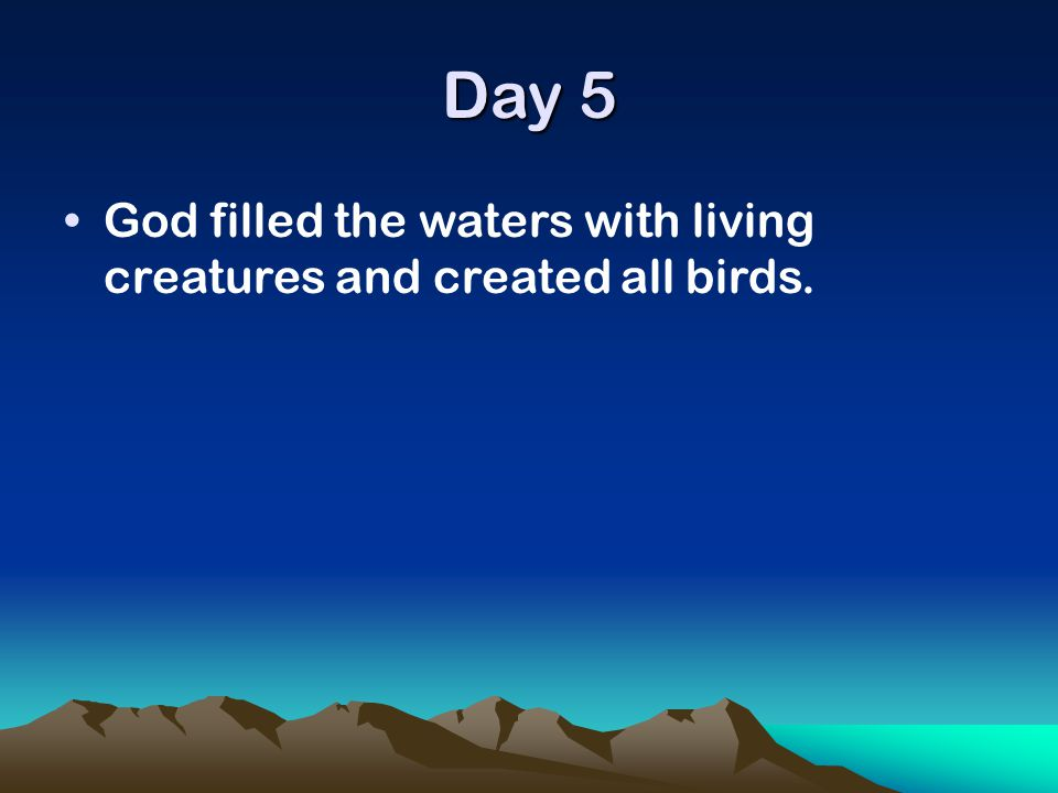 Day 5 God filled the waters with living creatures and created all birds.