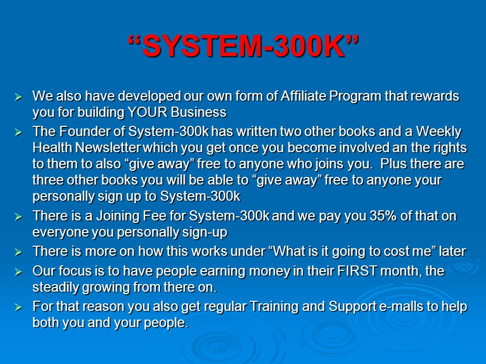 SYSTEM-300K We also have developed our own form of Affiliate Program that rewards you for building YOUR Business.
