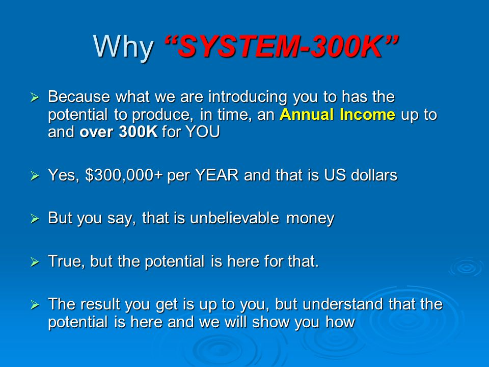 Why SYSTEM-300K Because what we are introducing you to has the potential to produce, in time, an Annual Income up to and over 300K for YOU.