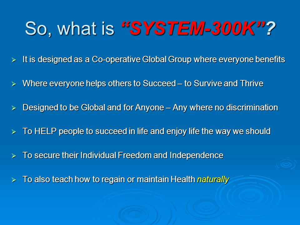 So, what is SYSTEM-300K It is designed as a Co-operative Global Group where everyone benefits.