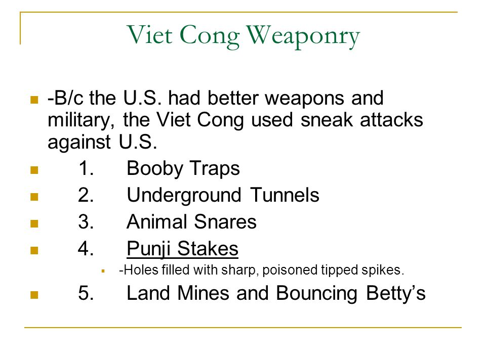 Viet Cong Weaponry -B/c the U.S. had better weapons and military, the Viet Cong used sneak attacks against U.S.