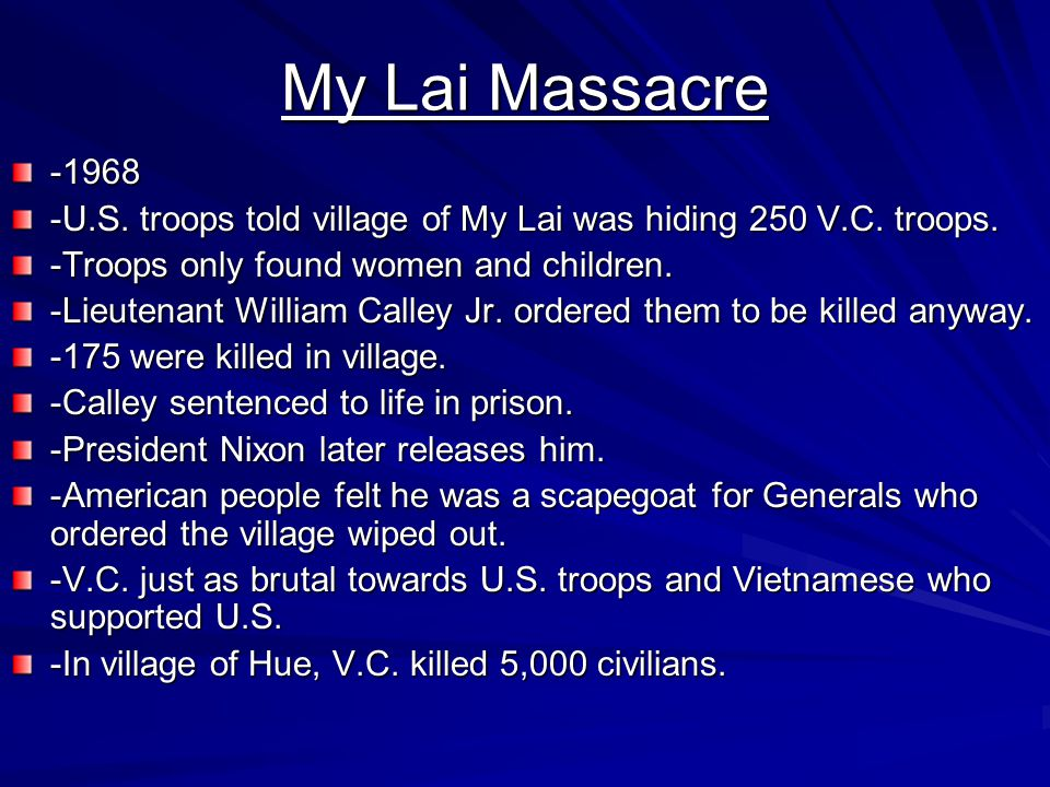 My Lai Massacre -1968. -U.S. troops told village of My Lai was hiding 250 V.C. troops. -Troops only found women and children.