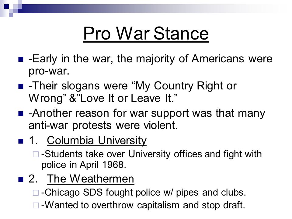 Pro War Stance -Early in the war, the majority of Americans were pro-war. -Their slogans were My Country Right or Wrong & Love It or Leave It.