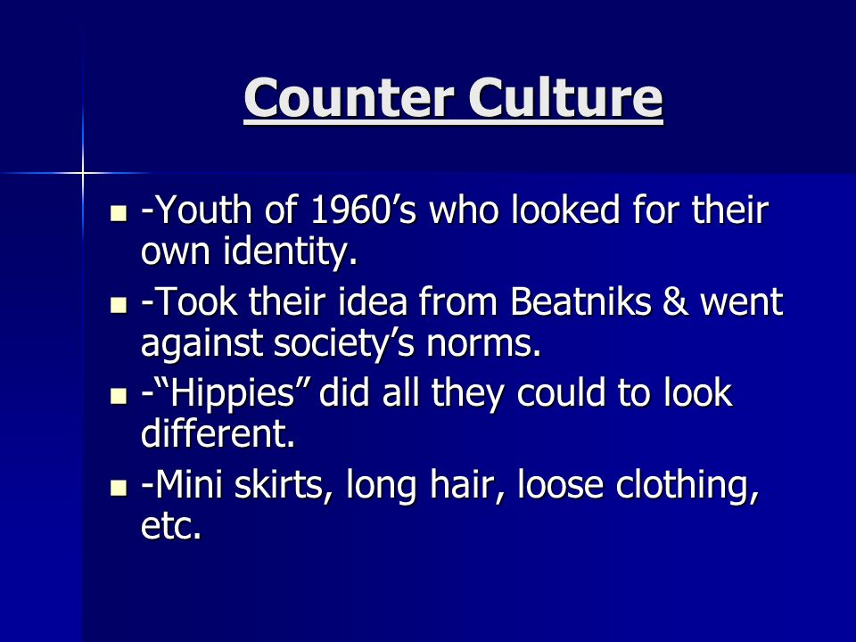Counter Culture -Youth of 1960's who looked for their own identity.