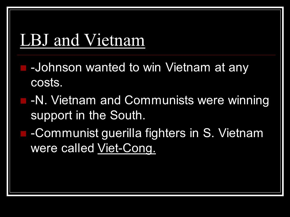LBJ and Vietnam -Johnson wanted to win Vietnam at any costs.