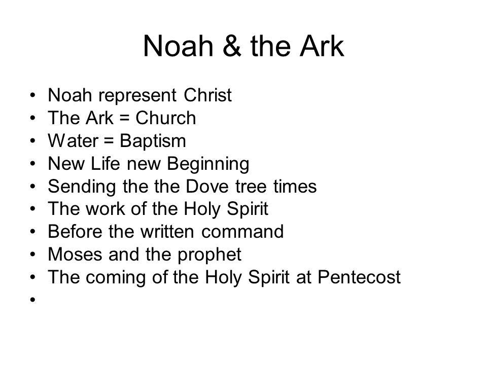 Noah & the Ark Noah represent Christ The Ark = Church Water = Baptism