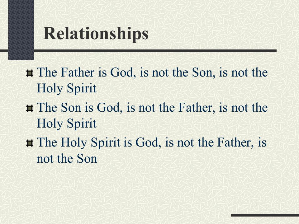 Relationships The Father is God, is not the Son, is not the Holy Spirit. The Son is God, is not the Father, is not the Holy Spirit.