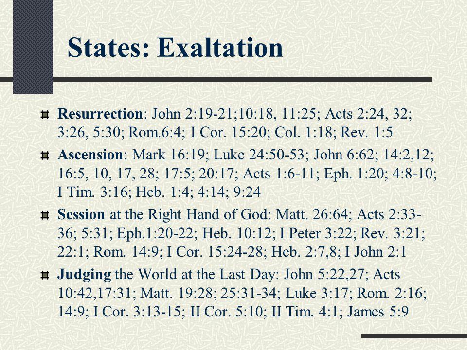 States: Exaltation Resurrection: John 2:19-21;10:18, 11:25; Acts 2:24, 32; 3:26, 5:30; Rom.6:4; I Cor. 15:20; Col. 1:18; Rev. 1:5.
