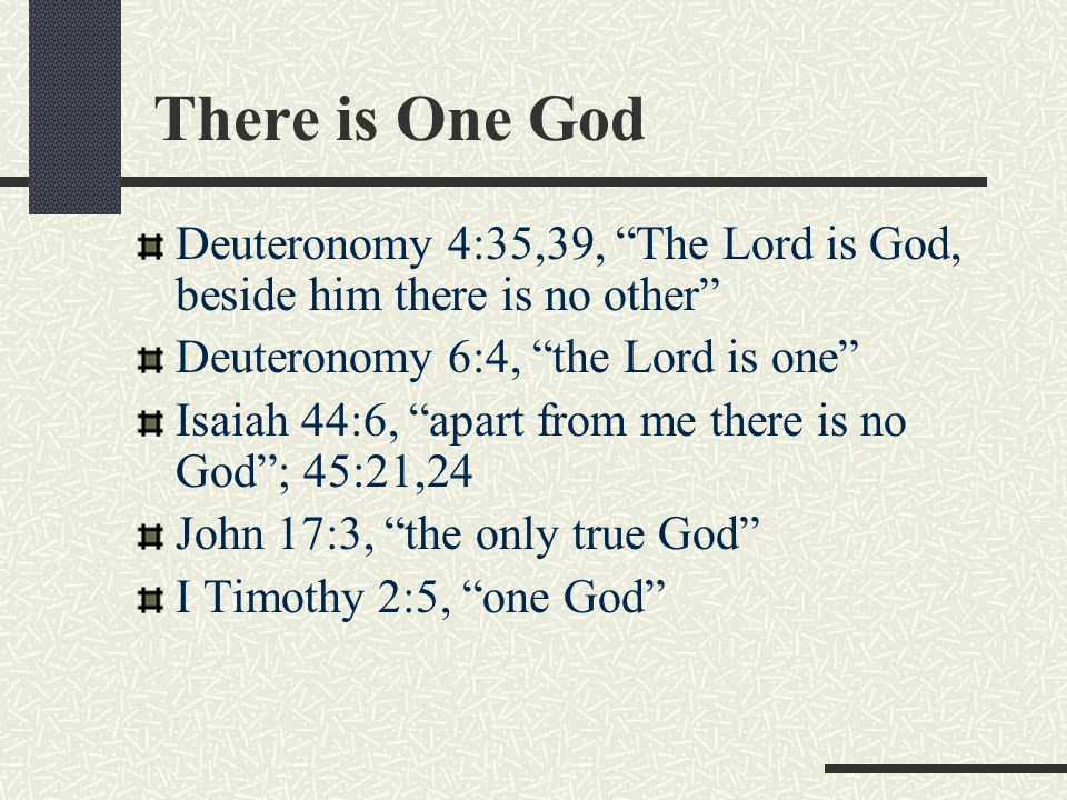 There is One God Deuteronomy 4:35,39, The Lord is God, beside him there is no other Deuteronomy 6:4, the Lord is one