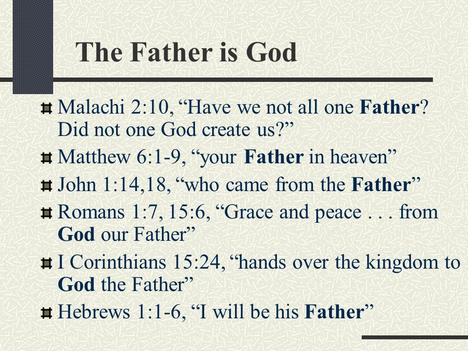 The Father is God Malachi 2:10, Have we not all one Father Did not one God create us Matthew 6:1-9, your Father in heaven