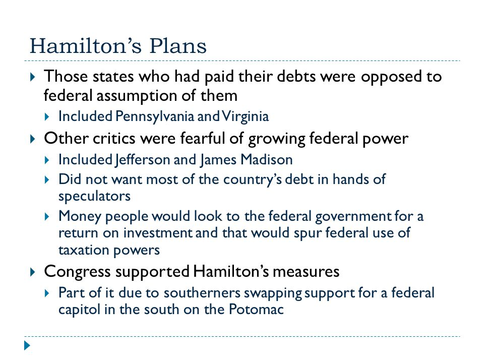 Hamilton's Plans Those states who had paid their debts were opposed to federal assumption of them.