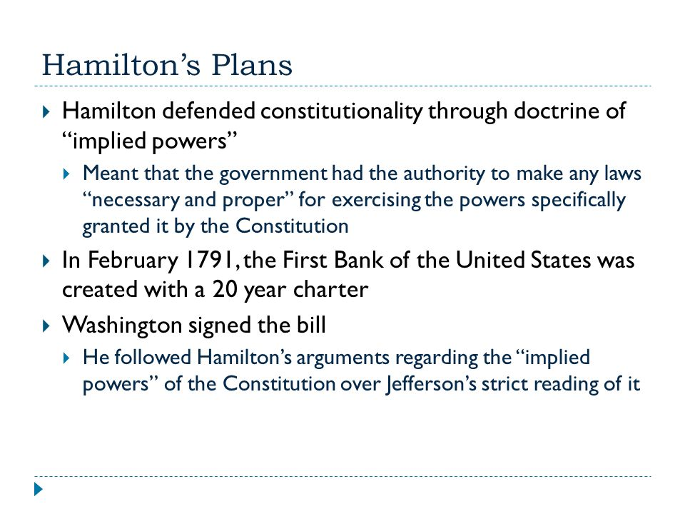 Hamilton's Plans Hamilton defended constitutionality through doctrine of implied powers