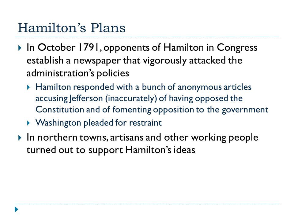 Hamilton's Plans In October 1791, opponents of Hamilton in Congress establish a newspaper that vigorously attacked the administration's policies.