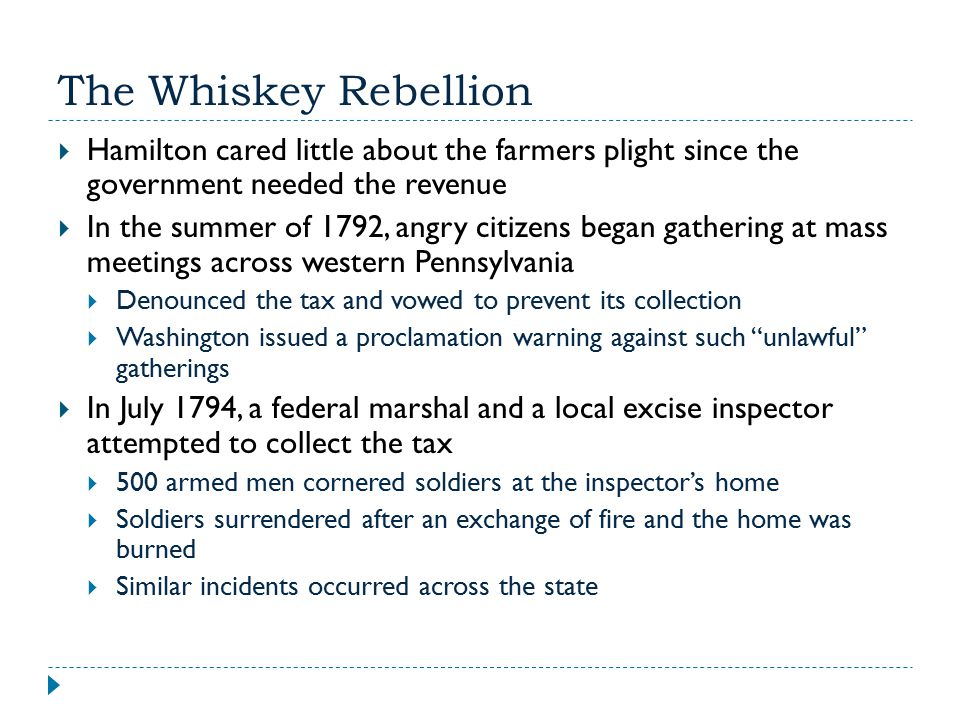 The Whiskey Rebellion Hamilton cared little about the farmers plight since the government needed the revenue.