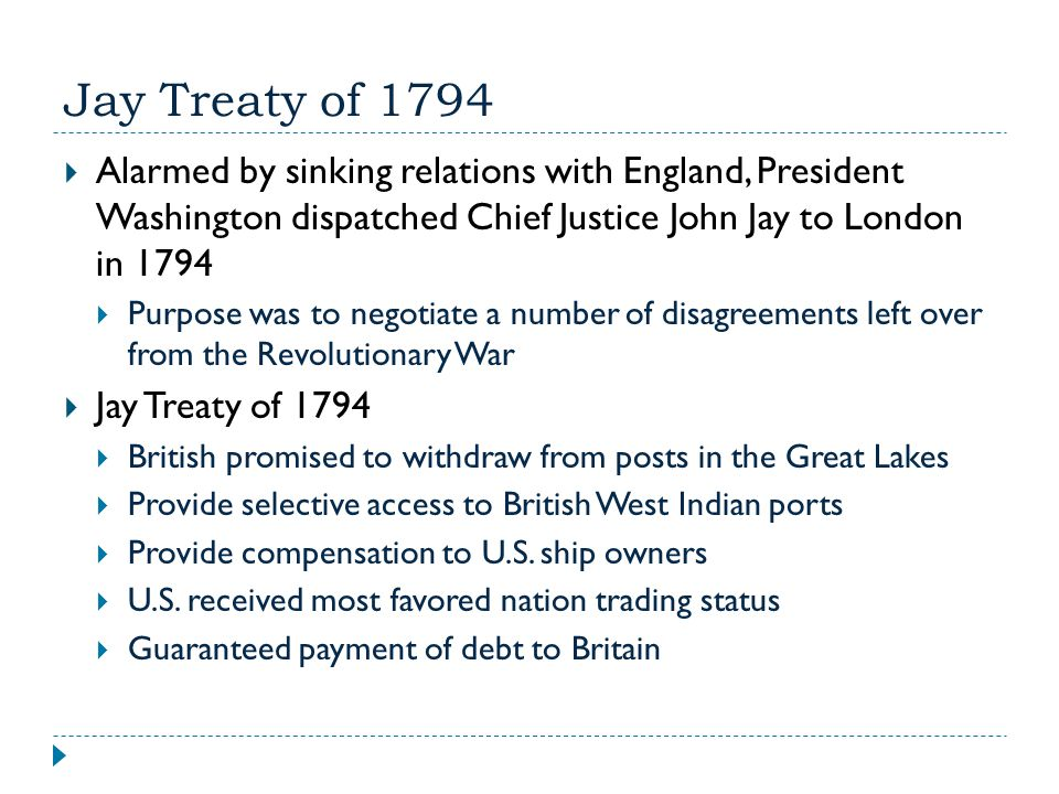 Jay Treaty of 1794 Alarmed by sinking relations with England, President Washington dispatched Chief Justice John Jay to London in 1794.