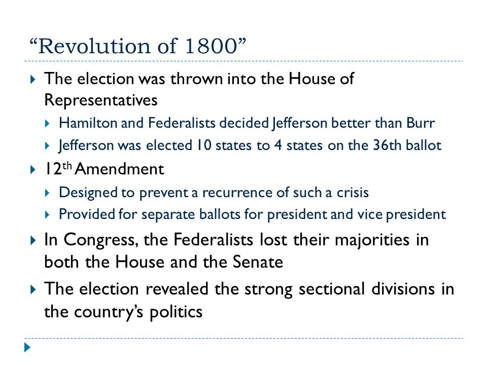 Revolution of 1800 The election was thrown into the House of Representatives. Hamilton and Federalists decided Jefferson better than Burr.