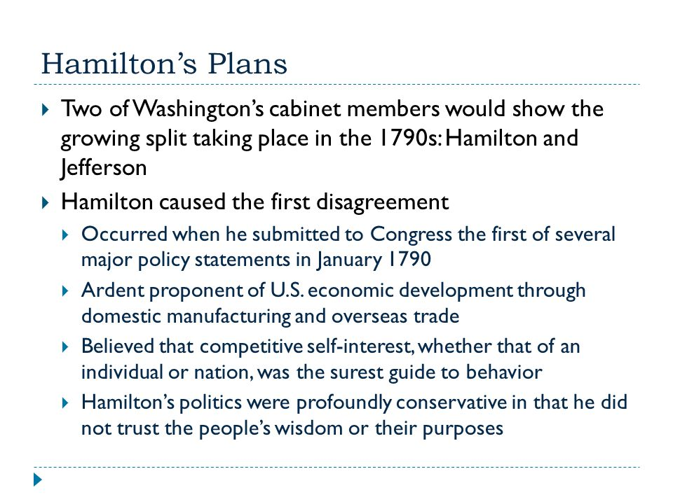 Hamilton's Plans Two of Washington's cabinet members would show the growing split taking place in the 1790s: Hamilton and Jefferson.