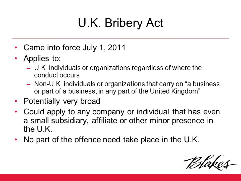 U.K. Bribery Act Came into force July 1, 2011 Applies to: