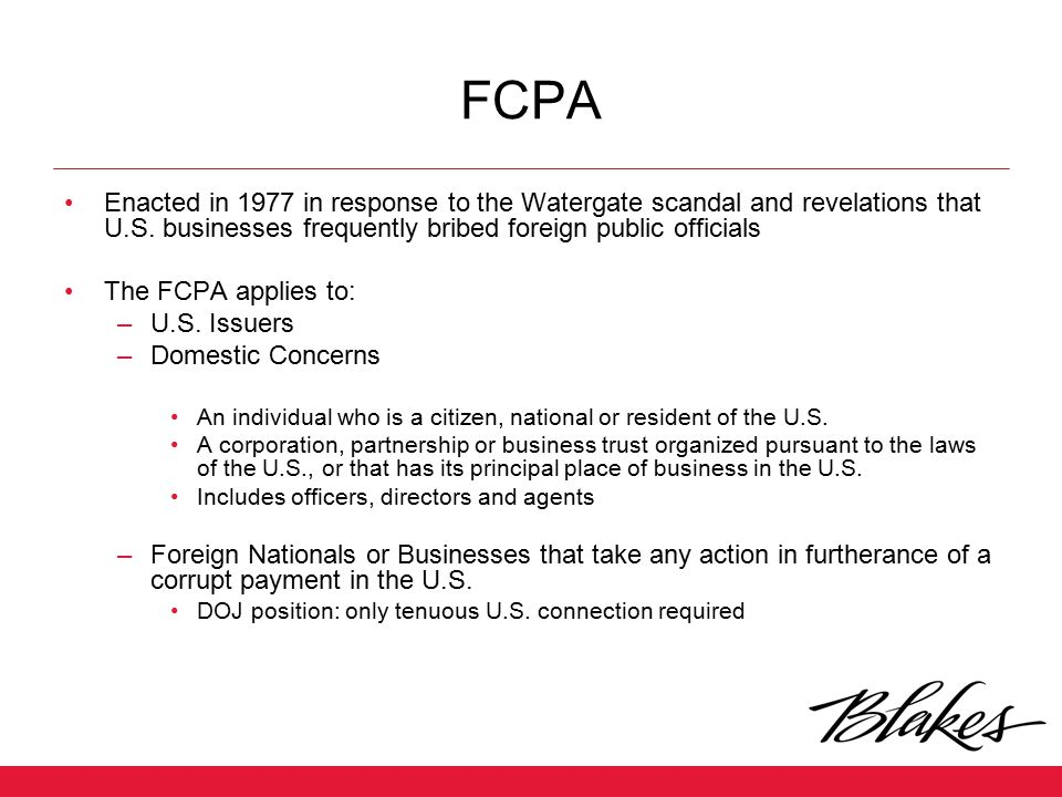 FCPA Enacted in 1977 in response to the Watergate scandal and revelations that U.S. businesses frequently bribed foreign public officials.