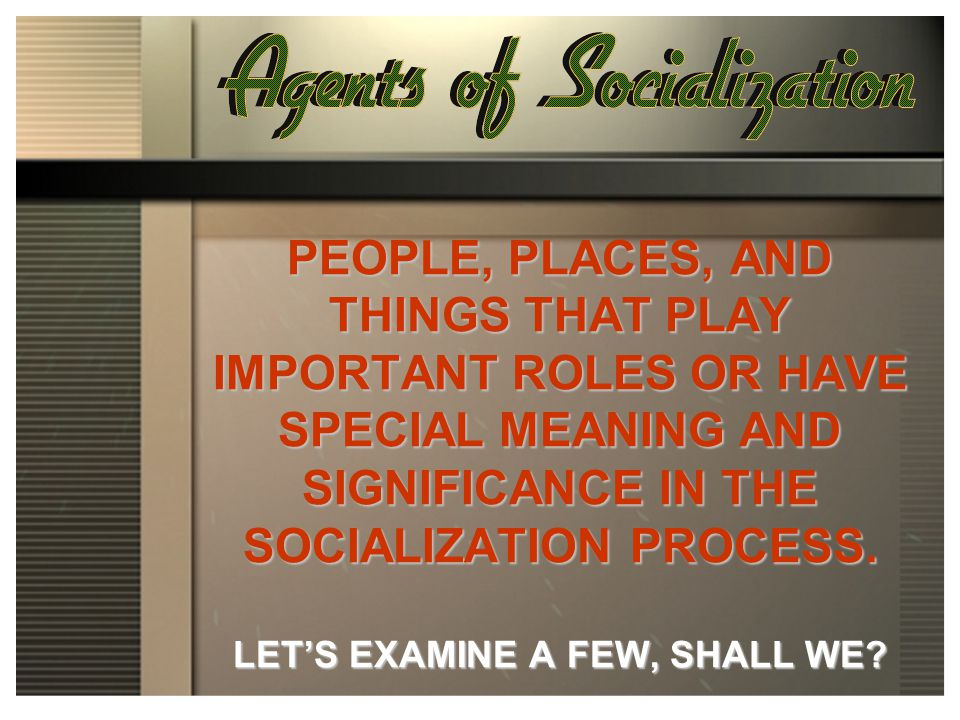 PEOPLE, PLACES, AND THINGS THAT PLAY IMPORTANT ROLES OR HAVE SPECIAL MEANING AND SIGNIFICANCE IN THE SOCIALIZATION PROCESS. LET'S EXAMINE A FEW, SHALL WE