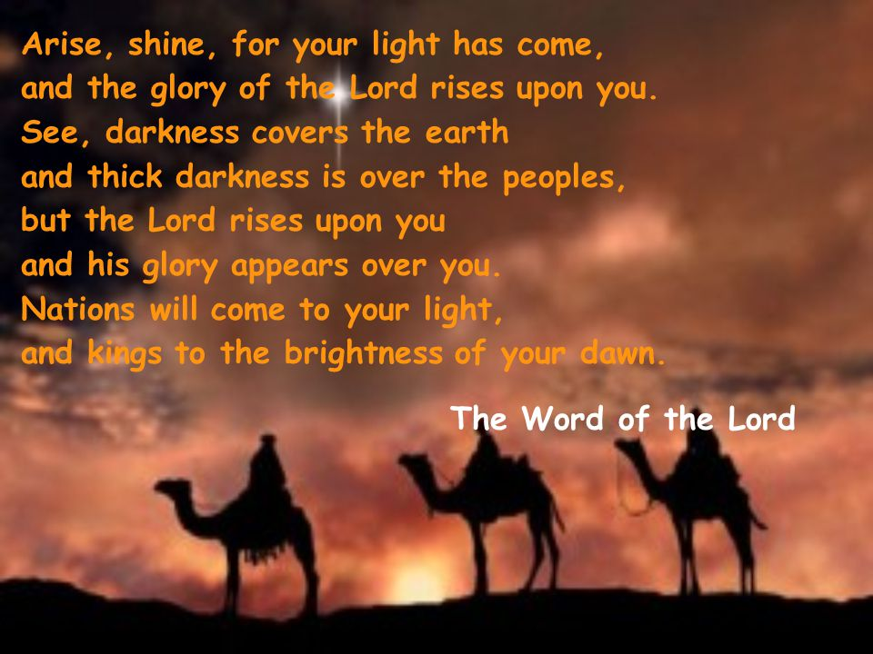 Arise, shine, for your light has come, and the glory of the Lord rises upon you. See, darkness covers the earth and thick darkness is over the peoples, but the Lord rises upon you and his glory appears over you. Nations will come to your light, and kings to the brightness of your dawn.